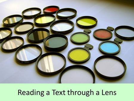 "Reading a Text through a Lens. Why is this important? We always bring our own perspective (""lens"") to anything that we read. – Our values, experiences,"