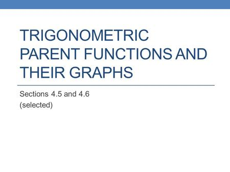 TRIGONOMETRIC PARENT FUNCTIONS AND THEIR GRAPHS Sections 4.5 and 4.6 (selected)