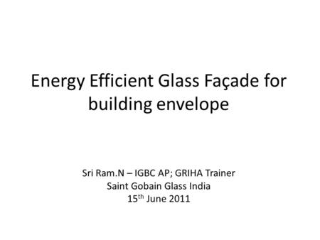 Energy Efficient Glass Façade for building envelope Sri Ram.N – IGBC AP; GRIHA Trainer Saint Gobain Glass India 15 th June 2011.