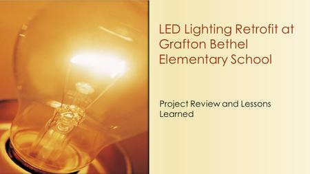 Project Review and Lessons Learned LED Lighting Retrofit at Grafton Bethel Elementary School.
