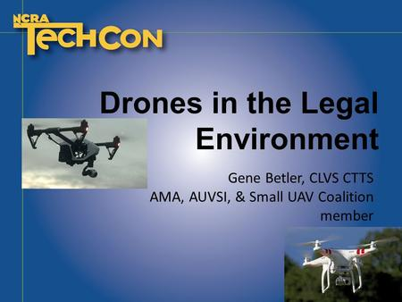 Drones in the Legal Environment Gene Betler, CLVS CTTS AMA, AUVSI, & Small UAV Coalition member.