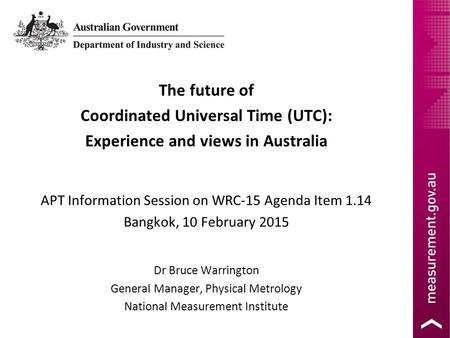 The future of Coordinated Universal Time (UTC): Experience and views in Australia APT Information Session on WRC-15 Agenda Item 1.14 Bangkok, 10 February.