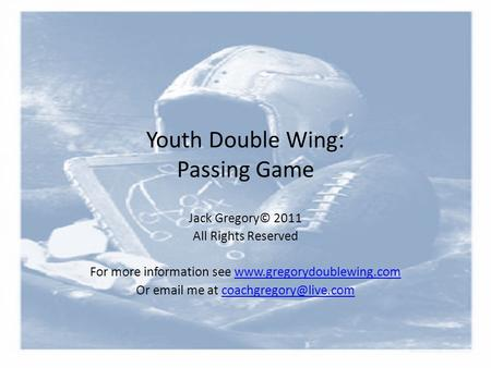 Youth Double Wing: Passing Game Jack Gregory© 2011 All Rights Reserved For more information see www.gregorydoublewing.comwww.gregorydoublewing.com Or email.