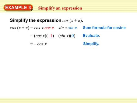 EXAMPLE 3 Simplify an expression Simplify the expression cos (x + π). Sum formula for cosine cos (x + π) = cos x cos π – sin x sin π Evaluate. = (cos x)(–1)