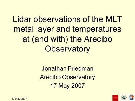 17 May 2007 Lidar observations of the MLT metal layer and temperatures at (and with) the Arecibo Observatory Jonathan Friedman Arecibo Observatory 17 May.