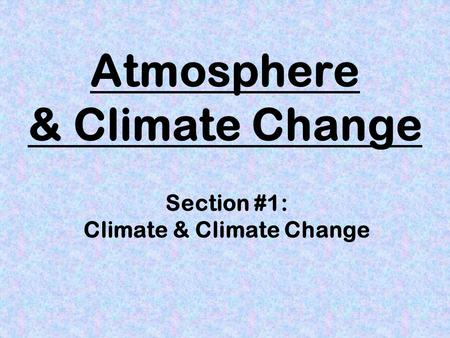 Atmosphere & Climate Change Section #1: Climate & Climate Change.