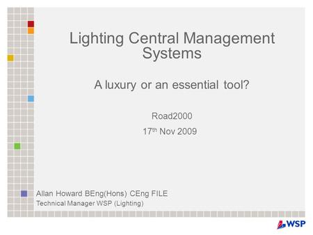 Lighting Central Management Systems A luxury or an essential tool? Road2000 17 th Nov 2009 Allan Howard BEng(Hons) CEng FILE Technical Manager WSP (Lighting)