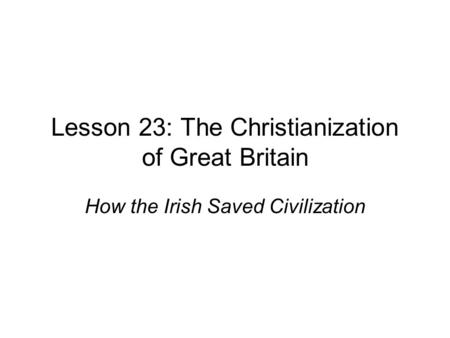 Lesson 23: The Christianization of Great Britain How the Irish Saved Civilization.
