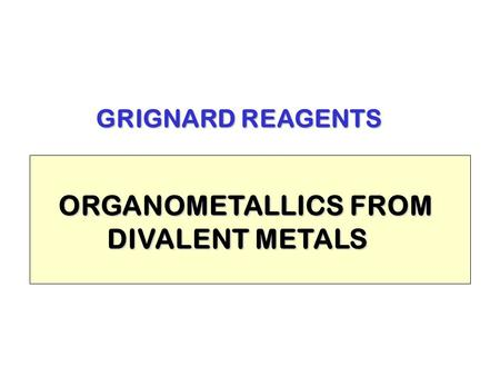 GRIGNARD REAGENTS ORGANOMETALLICS FROM DIVALENT METALS DIVALENT METALS.