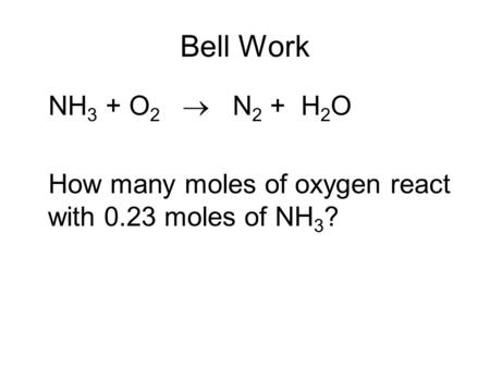 Bell Work NH 3 + O 2  N 2 + H 2 O How many moles of oxygen react with 0.23 moles of NH 3 ?