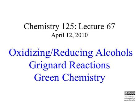 Chemistry 125: Lecture 67 April 12, 2010 Oxidizing/Reducing Alcohols Grignard Reactions Green Chemistry This For copyright notice see final page of this.