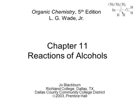Chapter 11 Reactions of Alcohols Jo Blackburn Richland College, Dallas, TX Dallas County Community College District  2003,  Prentice Hall Organic Chemistry,