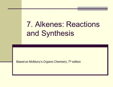 7. Alkenes: Reactions and Synthesis Based on McMurry's Organic Chemistry, 7 th edition.