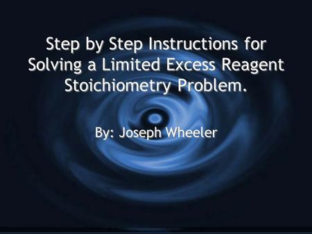 Step by Step Instructions for Solving a Limited Excess Reagent Stoichiometry Problem. By: Joseph Wheeler.