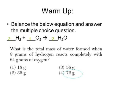 Warm Up: Balance the below equation and answer the multiple choice question. ___H 2 + ___O 2  ___H 2 O 212.
