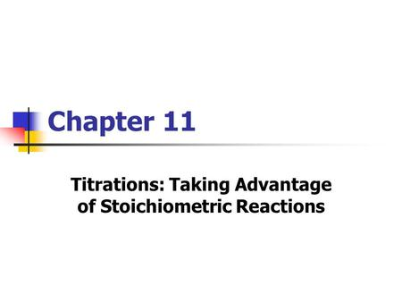 Chapter 11 Titrations: Taking Advantage of Stoichiometric Reactions.