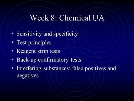 Week 8: Chemical UA Sensitivity and specificity Test principles Reagent strip tests Back-up confirmatory tests Interfering substances: false positives.