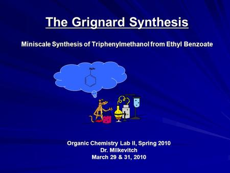 The Grignard Synthesis Miniscale Synthesis of Triphenylmethanol from Ethyl Benzoate Organic Chemistry Lab II, Spring 2010 Dr. Milkevitch March 29 & 31,