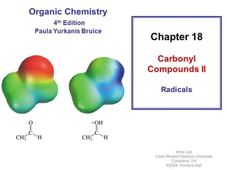 Organic Chemistry 4 th Edition Paula Yurkanis Bruice Chapter 18 Carbonyl Compounds II Radicals Irene Lee Case Western Reserve University Cleveland, OH.