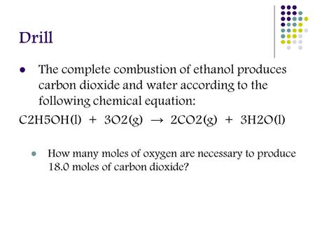 Drill The complete combustion of ethanol produces carbon dioxide and water according to the following chemical equation: C2H5OH(l) + 3O2(g) → 2CO2(g) +
