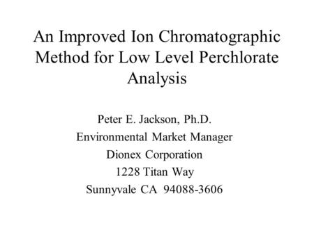 An Improved Ion Chromatographic Method for Low Level Perchlorate Analysis Peter E. Jackson, Ph.D. Environmental Market Manager Dionex Corporation 1228.
