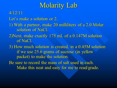 Molarity Lab 4/12/11 Let's make a solution or 2. 1) With a partner, make 20 milliliters of a 2.0 Molar solution of NaCl. 2)Next, make exactly 175 mL of.
