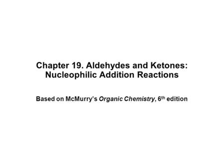 Chapter 19. Aldehydes and Ketones: Nucleophilic Addition Reactions Based on McMurry's Organic Chemistry, 6 th edition.