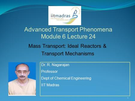 Dr. R. Nagarajan Professor Dept of Chemical Engineering IIT Madras Advanced Transport Phenomena Module 6 Lecture 24 1 Mass Transport: Ideal Reactors &