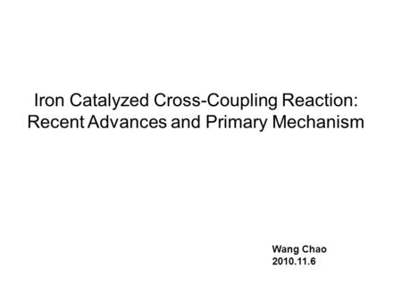 Iron Catalyzed Cross-Coupling Reaction: Recent Advances and Primary Mechanism Wang Chao 2010.11.6.