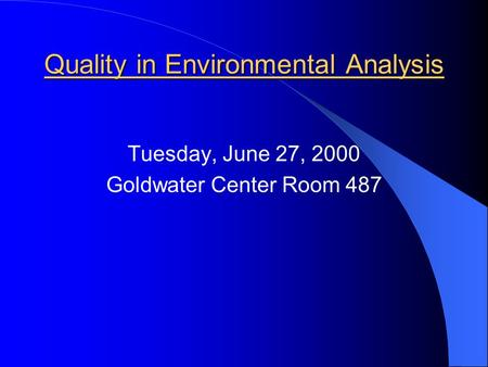 Quality in Environmental Analysis Tuesday, June 27, 2000 Goldwater Center Room 487.