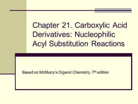 Chapter 21. Carboxylic Acid Derivatives: Nucleophilic Acyl Substitution Reactions Based on McMurry's Organic Chemistry, 7th edition.
