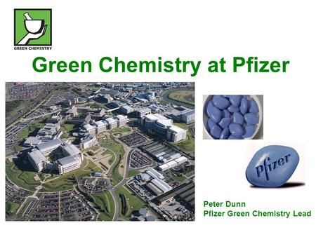Green Chemistry at Pfizer Peter Dunn Pfizer Green Chemistry Lead.