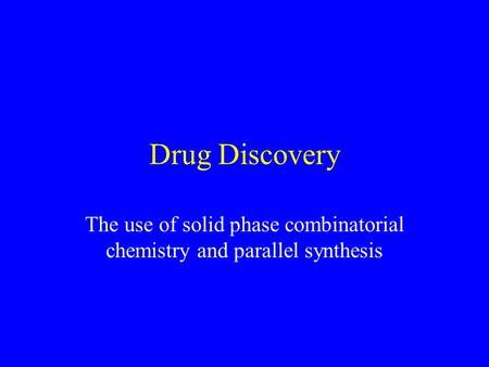 Drug Discovery The use of solid phase combinatorial chemistry and parallel synthesis.