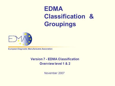 European Diagnostic Manufacturers Association EDMA Classification & Groupings Version 7 - EDMA Classification Overview level 1 & 2 November 2007.