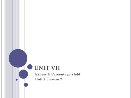 UNIT VII Excess & Percentage Yield Unit 7: Lesson 2.