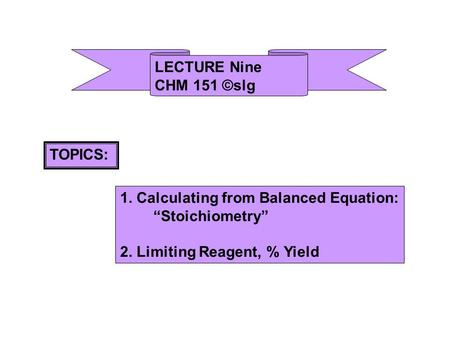 "LECTURE Nine CHM 151 ©slg TOPICS: 1. Calculating from Balanced Equation: ""Stoichiometry"" 2. Limiting Reagent, % Yield."