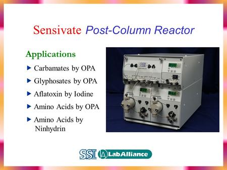 Sensivate Post-Column Reactor Applications  Carbamates by OPA  Glyphosates by OPA  Aflatoxin by Iodine  Amino Acids by OPA  Amino Acids by Ninhydrin.