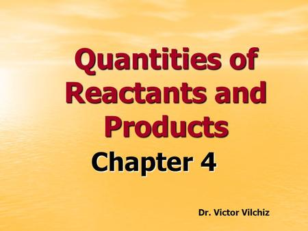 Quantities of Reactants and Products Chapter 4 Dr. Victor Vilchiz.
