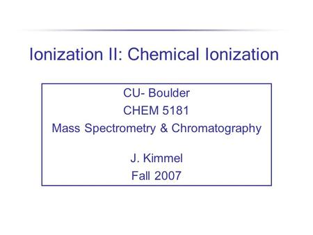 Ionization II: Chemical Ionization CU- Boulder CHEM 5181 Mass Spectrometry & Chromatography J. Kimmel Fall 2007.
