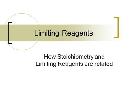 Limiting Reagents How Stoichiometry and Limiting Reagents are related.