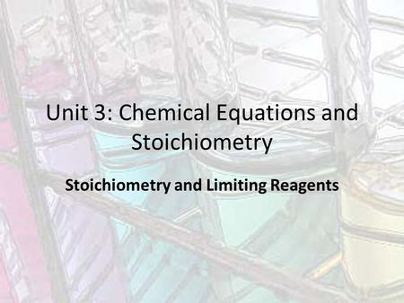 Unit 3: Chemical Equations and Stoichiometry Stoichiometry and Limiting Reagents.