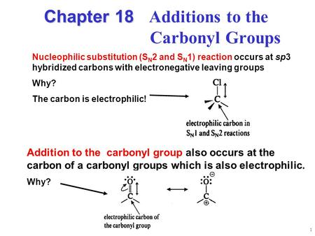 1 Chapter 18 Chapter 18 Additions to the Carbonyl Groups Addition to the carbonyl group also occurs at the carbon of a carbonyl groups which is also electrophilic.