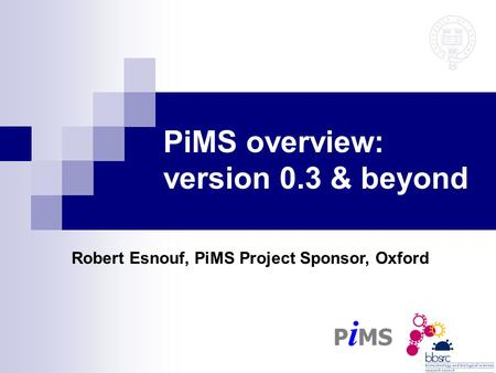 PiMS overview: version 0.3 & beyond Robert Esnouf, PiMS Project Sponsor, Oxford.