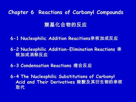 Chapter 6 Reactions of Carbonyl Compounds 羰基化合物的反应 6-1 Nucleophilic Addition Reacitions 亲核加成反应 6-2 Nucleophilic Addition-Elimination Reactions 亲 核加成消除反应.