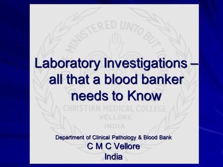 Laboratory Investigations – all that a blood banker needs to Know Department of Clinical Pathology & Blood Bank C M C Vellore India.
