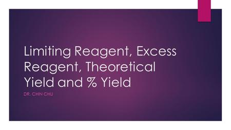 Limiting Reagent, Excess Reagent, Theoretical Yield and % Yield DR. CHIN CHU.