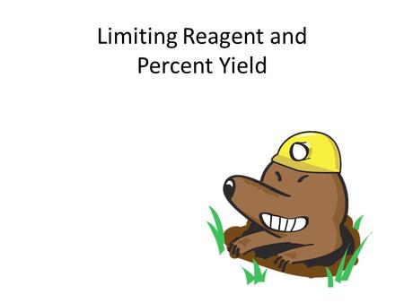 Limiting Reagent and Percent Yield. Always start with the balanced equation N 2 (g) + 3H 2 (g) → 2NH 3 (g) The mole ratio is 1:3:2 If we have 1 mole of.