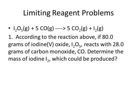 Limiting Reagent Problems I 2 O 5 (g) + 5 CO(g) ----> 5 CO 2 (g) + I 2 (g) 1. According to the reaction above, if 80.0 grams of iodine(V) oxide, I 2 O.