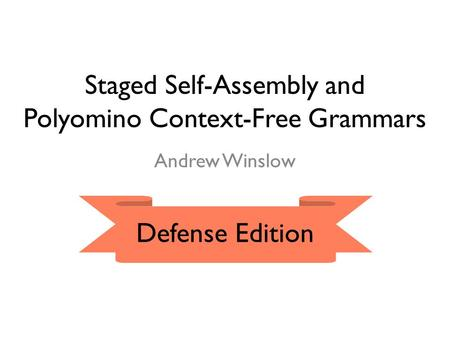 Staged Self-Assembly and Polyomino Context-Free Grammars Andrew Winslow Defense Edition.