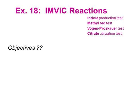 Ex. 18: IMViC Reactions Objectives ?? Indole production test